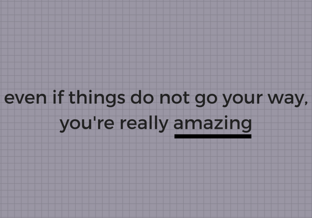 Even if things do not go your way, you're really amazing